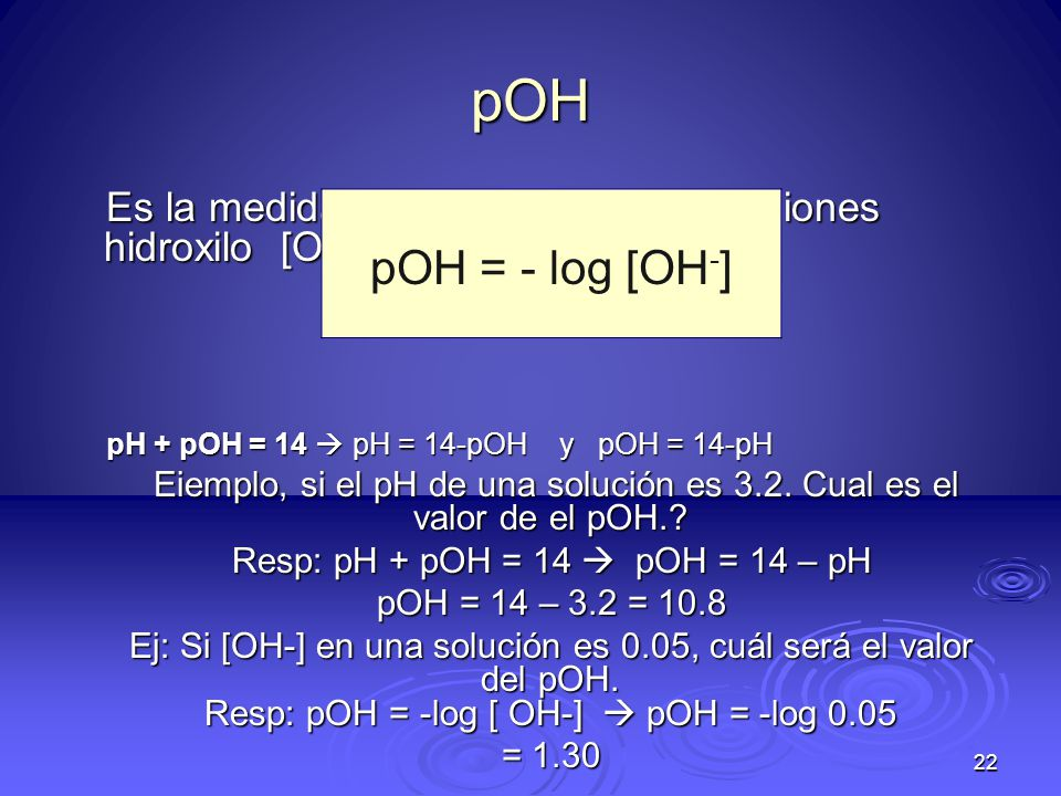pOH Es la medida de la concentración de iones hidroxilo [OH-]en una solución: pH + pOH = 14  pH = 14-pOH y pOH = 14-pH.